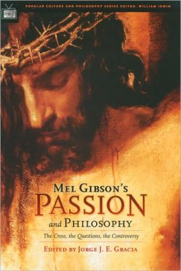 Mel Gibson's Passion and Philosophy: The Cross, the Questions, the Controcersy (Popular Culture and Philosophy Series #10)