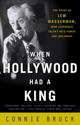 When Hollywood Had a King: The Reign of Lew Wasserman, Who Leveraged Talent into Power and Influence