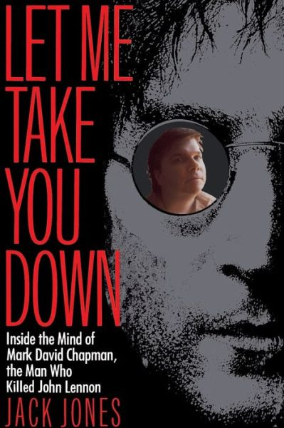Free ebooks and download Let Me Take You Down: Inside the Mind of Mark David Chapman, the Man Who Killed John Lennon ePub