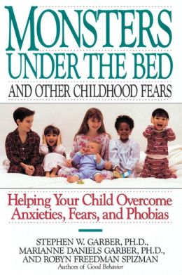 Monsters under the Bed and Other Childhood Fears: Helping Your Child Overcome Anxieties, Fears, and Phobias
