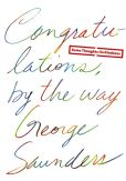 Book Cover Image. Title: Congratulations, by the way:  Some Thoughts on Kindness, Author: George Saunders