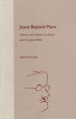 Joyce Beyond Marx: History and Desire in Ulysses and Finnegans Wake