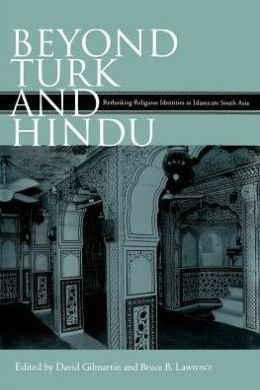 Beyond Turk and Hindu : Rethinking Religious Identities in Islamicate South Asia