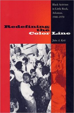 Redefining the Color Line: Black Activism in Little Rock, Arkansas, 1940-1970