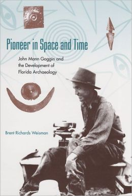 Pioneer in Space and Time: John Mann Goggin and the Development of Florida Archaeology