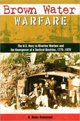 Brown Water Warfare: The U. S. Navy in Riverine Warfare and the Emergence of a Tactical Doctrine, 1775-1970