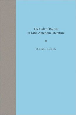 The Cult of Bolivar in Latin American Literature