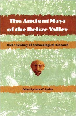 The Ancient Maya of the Belize Valley: Half a Century of Archaeological Research