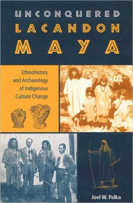 Unconquered Lacandon Maya: Ethnohistory and Archaeology of Indigenous Culture Change