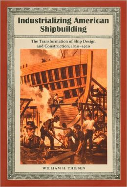 Industrializing American Shipbuilding: The Transformation of Ship Design and Construction, 1820-1920