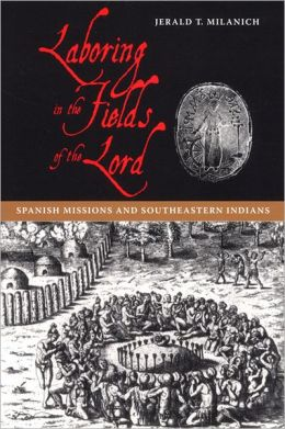 Laboring in the Fields of the Lord: Spanish Missions and Southeastern Indians