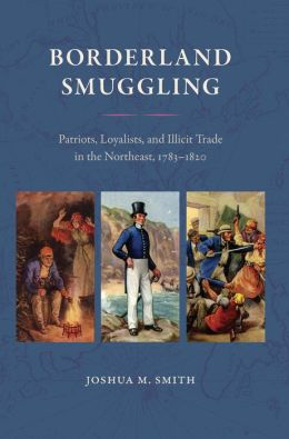 Borderland Smuggling: Patriots, Loyalists, and Illicit Trade in the Northeast, 1783-1820