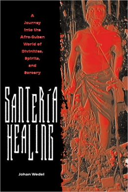 Santeria Healing: A Journey into the Afro-Cuban World of Divinities, Spirits, and Sorcery