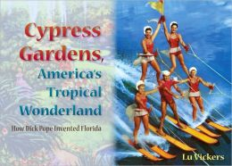 Cypress Gardens, America's Tropical Wonderland: How Dick Pope Invented Florida