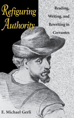 Refiguring Authority: Reading, Writing, and Rewriting in Cervantes