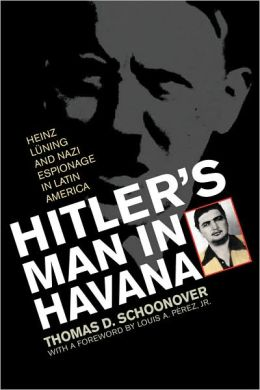 Hitler's Man in Havana: Heinz Luning and Nazi Espionage in Latin America