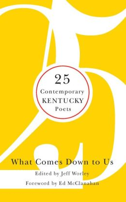 What Comes Down to Us: 25 Contemporary Kentucky Poets