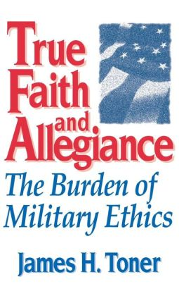 True Faith And Allegiance: The Burden of Military Ethics