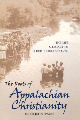 The Roots of Appalachian Christianity: The Life and Legacy of Elder Shubal Stearns