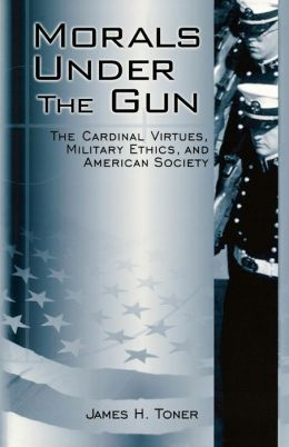 Morals under the Gun: The Cardinal Virtues, Military Ethics, and American Society