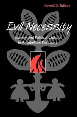 Evil Necessity: Slavery and Political Culture in Antebellum Kentucky
