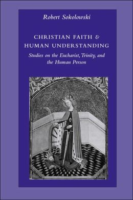 Christian Faith and Human Understanding: Studies in the Eucharist, Trinity, and the Human Person