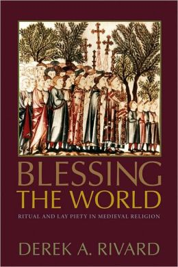 Blessing the World: Ritual and Lay Piety in Medieval Religion