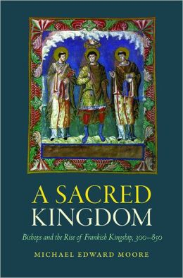 A Sacred Kingdom: Bishops and the Rise of Frankish Kingship, 300-850
