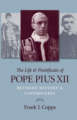 The Life and Pontificate of Pope Pius XII: Between History and Controversy