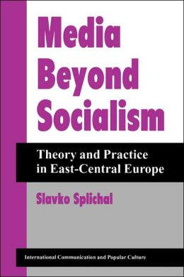 Media Beyond Socialism: Theory and Practice in East-Central Europe