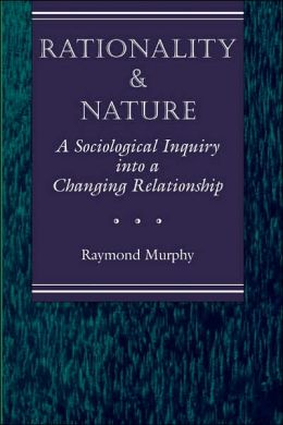 Rationality and Nature: A Sociological Inquiry into a Changing Relationship