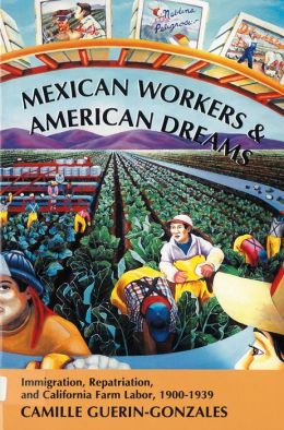 Mexican Workers and the American Dream: Immigration, Repatriation, and California Farm Labor, 1900-1939