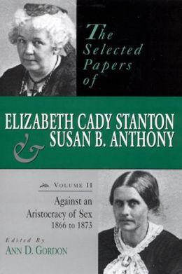 The Selected Papers of Elizabeth Cady Stanton and Susan B. Anthony: Against an Aristocracy of Sex, 1866 to 1873