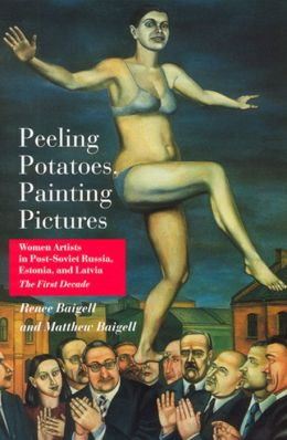 Peeling Potatoes, Painting Pictures: Women Artists in Post-Soviet Russia, Estonia, and Latvia: The First Decade