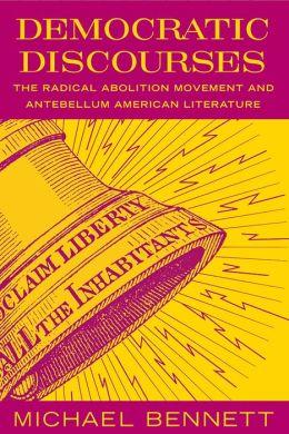 Democratic Discourses: The Radical Abolition Movement and Antebellum American Literature