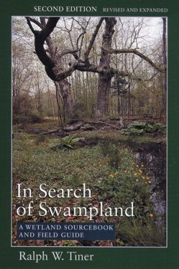 In Search of Swampland: A Wetland Sourcebook and Field Guide Ralph Tiner