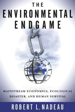 The Environmental Endgame: Mainstream Economics, Ecological Disaster, and Human Survival