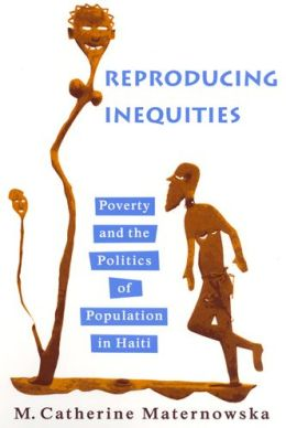 Reproducing Inequities: Poverty and the Politics of Population in Haiti