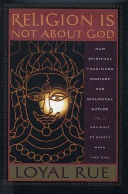 Religion is Not about God: How Spiritual Traditions Nurture our Biological Nature and What to Expect When They Fail