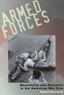 Armed Forces: Masculinity and Sexuality in the American War Film