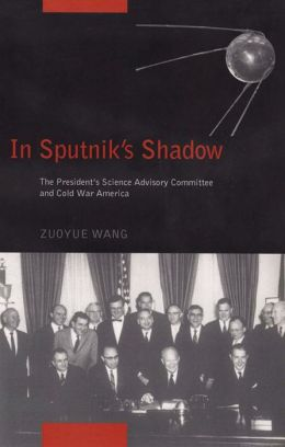 In Sputnik's Shadow: The President's Science Advisory Committee and Cold War America