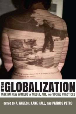 Beyond Globalization: Making New Worlds in Media, Art, and Social Practices