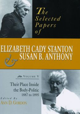 The Selected Papers of Elizabeth Cady Stanton and Susan B. Anthony: Their Place Inside the Body-Politic, 1887 to 1895 (PagePerfect NOOK Book)