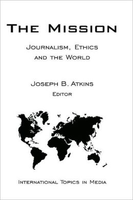 The Mission: Journalism, Ethics and the World (International Topics in Media)