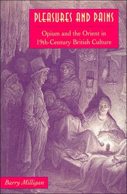Pleasures and Pains: Opium and the Orient in Nineteenth-Century British Culture (Victorian Literature and Culture Series)