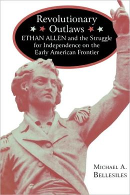 Revolutionary Outlaws: Ethan Allen and the Struggle for Independence on the Early American Frontier