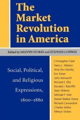 The Market Revolution in America: Social, Political, and Religious Expressions, 1800-1880