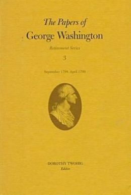The Papers of George Washington, Retirement Series, Volume 3: September 1798 - April 1799