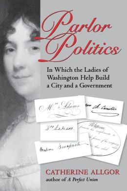 Parlor Politics: In Which the Ladies of Washington Help Build a City and a Government