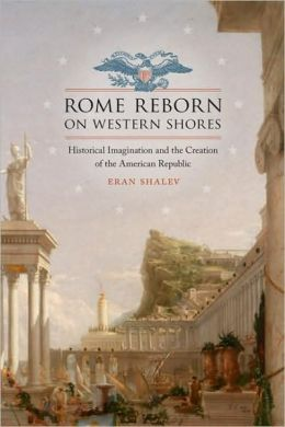 Rome Reborn on Western Shores: Historical Imagination and the Creation of the American Republic